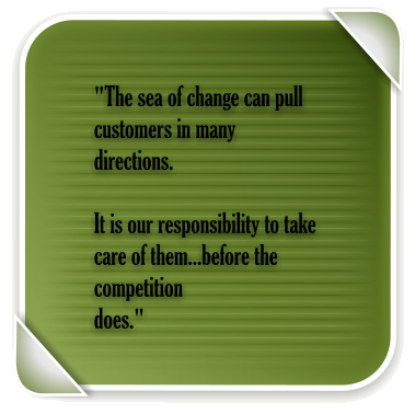 """The sea of change can pull customers in many directions.   It is our responsibility to take care of them...before the competition  does."""